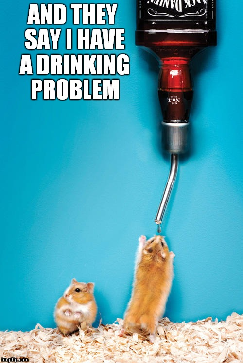 AND THEY SAY I HAVE A DRINKING PROBLEM | made w/ Imgflip meme maker