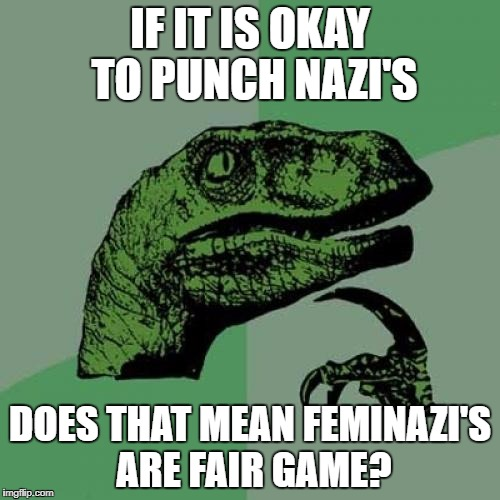 Philosoraptor Meme | IF IT IS OKAY TO PUNCH NAZI'S DOES THAT MEAN FEMINAZI'S ARE FAIR GAME? | image tagged in memes,philosoraptor,feminism,nazis | made w/ Imgflip meme maker