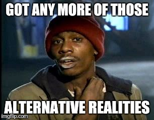 Y'all Got Any More Of That Meme | GOT ANY MORE OF THOSE ALTERNATIVE REALITIES | image tagged in memes,yall got any more of | made w/ Imgflip meme maker