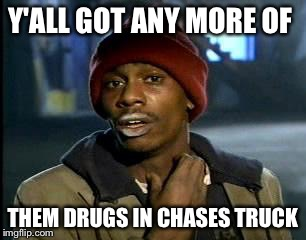 Y'all Got Any More Of That Meme | Y'ALL GOT ANY MORE OF THEM DRUGS IN CHASES TRUCK | image tagged in memes,yall got any more of | made w/ Imgflip meme maker