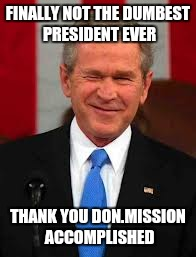 George Bush Meme | FINALLY NOT THE DUMBEST PRESIDENT EVER THANK YOU DON.MISSION ACCOMPLISHED | image tagged in memes,george bush | made w/ Imgflip meme maker