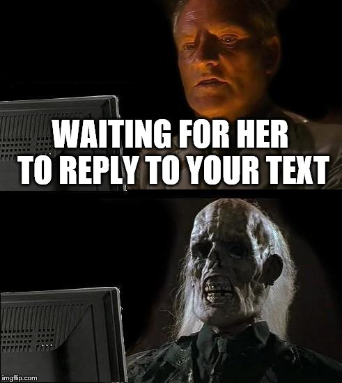 Ill Just Wait Here Meme | WAITING FOR HER TO REPLY TO YOUR TEXT | image tagged in memes,ill just wait here | made w/ Imgflip meme maker