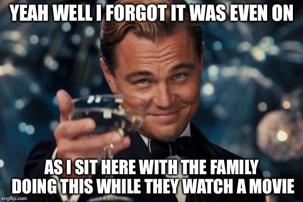 Leonardo Dicaprio Cheers Meme | YEAH WELL I FORGOT IT WAS EVEN ON AS I SIT HERE WITH THE FAMILY DOING THIS WHILE THEY WATCH A MOVIE | image tagged in memes,leonardo dicaprio cheers | made w/ Imgflip meme maker