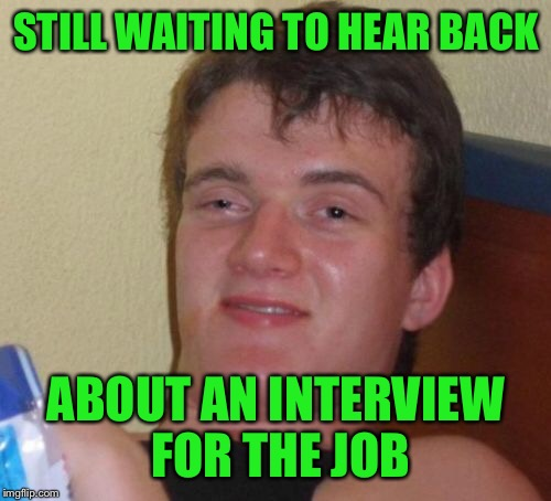 10 Guy Meme | STILL WAITING TO HEAR BACK ABOUT AN INTERVIEW FOR THE JOB | image tagged in memes,10 guy | made w/ Imgflip meme maker