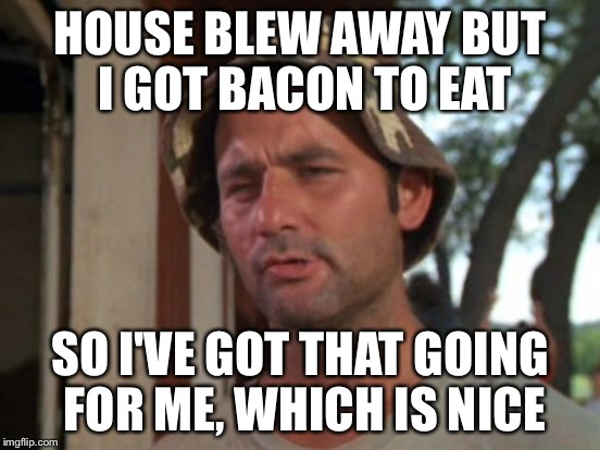 HOUSE BLEW AWAY BUT I GOT BACON TO EAT SO I'VE GOT THAT GOING FOR ME, WHICH IS NICE | made w/ Imgflip meme maker