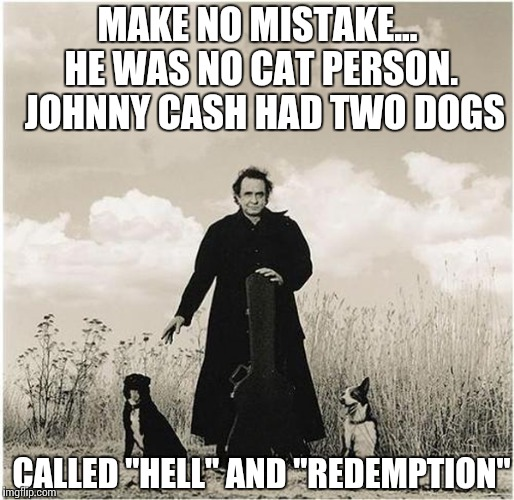 "MAKE NO MISTAKE... HE WAS NO CAT PERSON.  JOHNNY CASH HAD TWO DOGS CALLED ""HELL"" AND ""REDEMPTION"" 