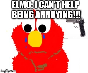ELMO: I CAN'T HELP BEING ANNOYING!!! | image tagged in elmo | made w/ Imgflip meme maker