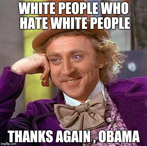 Creepy Condescending Wonka Meme | WHITE PEOPLE WHO HATE WHITE PEOPLE THANKS AGAIN , OBAMA | image tagged in memes,creepy condescending wonka | made w/ Imgflip meme maker