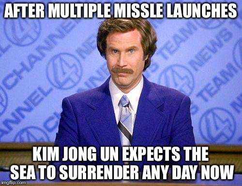 anchorman news update | AFTER MULTIPLE MISSLE LAUNCHES KIM JONG UN EXPECTS THE SEA TO SURRENDER ANY DAY NOW | image tagged in anchorman news update | made w/ Imgflip meme maker