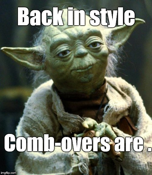 Star Wars Yoda Meme | Back in style Comb-overs are . | image tagged in memes,star wars yoda | made w/ Imgflip meme maker