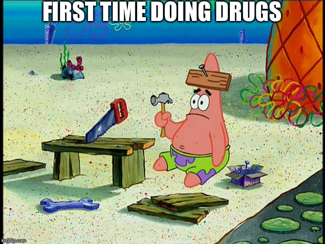 spongebob patrick nail saw | FIRST TIME DOING DRUGS | image tagged in spongebob patrick nail saw | made w/ Imgflip meme maker