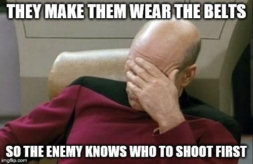Captain Picard Facepalm Meme | THEY MAKE THEM WEAR THE BELTS SO THE ENEMY KNOWS WHO TO SHOOT FIRST | image tagged in memes,captain picard facepalm | made w/ Imgflip meme maker
