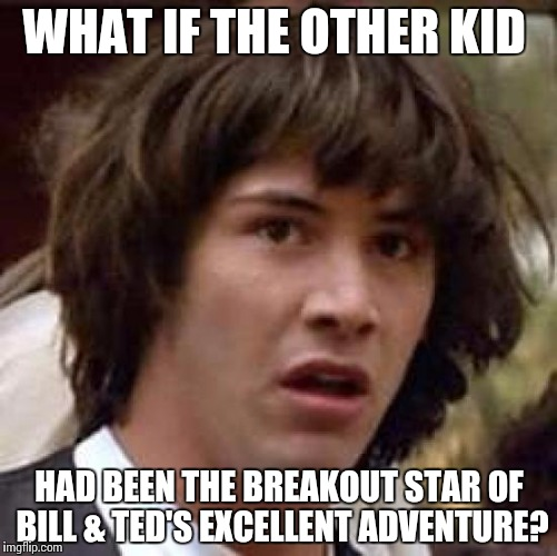 Conspiracy Keanu Meme | WHAT IF THE OTHER KID HAD BEEN THE BREAKOUT STAR OF BILL & TED'S EXCELLENT ADVENTURE? | image tagged in memes,conspiracy keanu | made w/ Imgflip meme maker