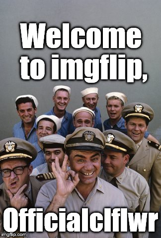 McHale's Navy | Welcome to imgflip, Officialclflwr | image tagged in mchale's navy | made w/ Imgflip meme maker