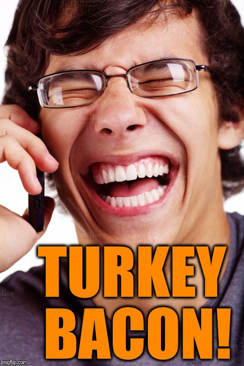LOL | TURKEY BACON! | image tagged in lol | made w/ Imgflip meme maker