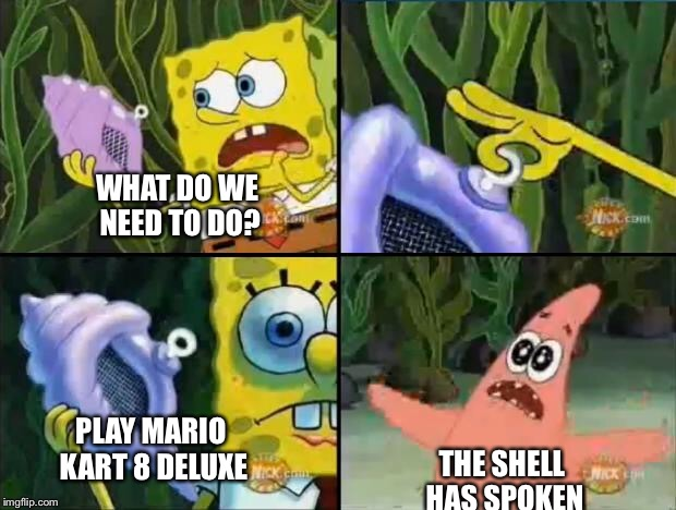 Spongebob | WHAT DO WE NEED TO DO? THE SHELL HAS SPOKEN PLAY MARIO KART 8 DELUXE | image tagged in spongebob | made w/ Imgflip meme maker