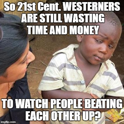 Third World Skeptical Kid Meme | So 21st Cent. WESTERNERS ARE STILL WASTING TIME AND MONEY TO WATCH PEOPLE BEATING EACH OTHER UP? | image tagged in memes,third world skeptical kid | made w/ Imgflip meme maker