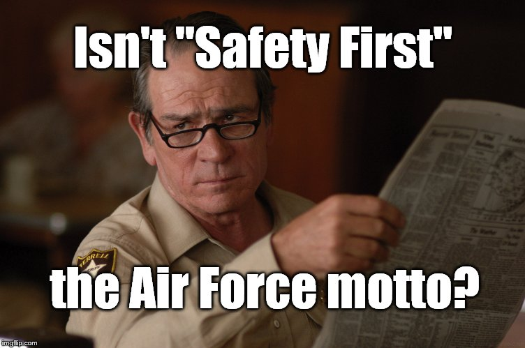 "say what? | Isn't ""Safety First"" the Air Force motto? 