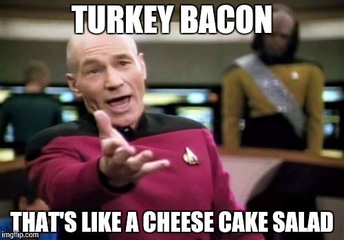 some food be like… | TURKEY BACON THAT'S LIKE A CHEESE CAKE SALAD | image tagged in memes,picard wtf,funny | made w/ Imgflip meme maker