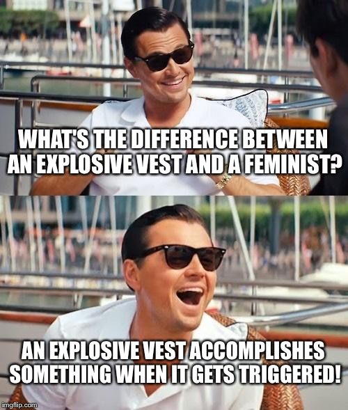 Leonardo Dicaprio Wolf Of Wall Street Meme | WHAT'S THE DIFFERENCE BETWEEN AN EXPLOSIVE VEST AND A FEMINIST? AN EXPLOSIVE VEST ACCOMPLISHES SOMETHING WHEN IT GETS TRIGGERED! | image tagged in memes,leonardo dicaprio wolf of wall street | made w/ Imgflip meme maker