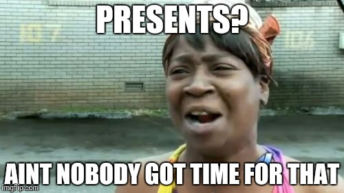 Aint Nobody Got Time For That Meme | PRESENTS? AINT NOBODY GOT TIME FOR THAT | image tagged in memes,aint nobody got time for that | made w/ Imgflip meme maker