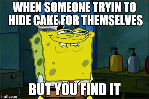 Dont You Squidward Meme | WHEN SOMEONE TRYIN TO HIDE CAKE FOR THEMSELVES BUT YOU FIND IT | image tagged in memes,dont you squidward | made w/ Imgflip meme maker