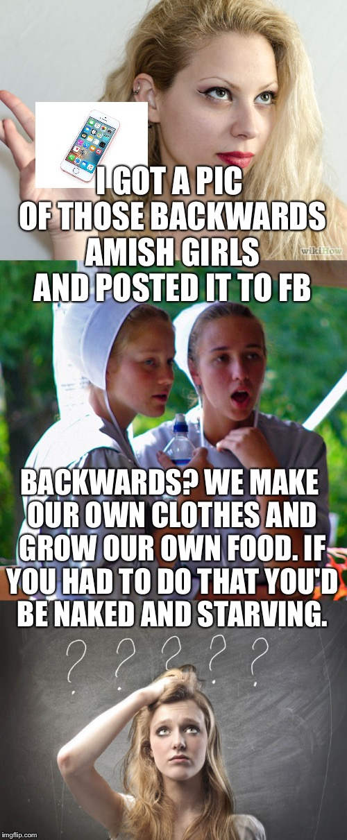 Technology makes life easier, but does it make us smarter? | I GOT A PIC OF THOSE BACKWARDS AMISH GIRLS AND POSTED IT TO FB BACKWARDS? WE MAKE OUR OWN CLOTHES AND GROW OUR OWN FOOD. IF YOU HAD TO DO TH | image tagged in amish,iphone,technology | made w/ Imgflip meme maker
