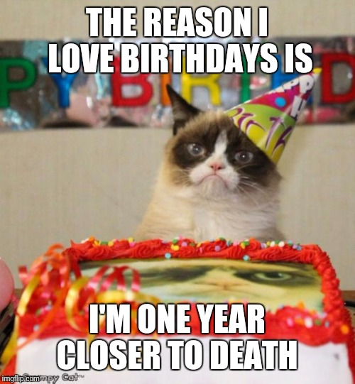 Grumpy Cat Birthday | THE REASON I LOVE BIRTHDAYS IS I'M ONE YEAR CLOSER TO DEATH | image tagged in memes,grumpy cat birthday,grumpy cat | made w/ Imgflip meme maker