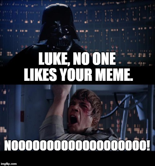 Star Wars No Meme | LUKE, NO ONE LIKES YOUR MEME. NOOOOOOOOOOOOOOOOOOO! | image tagged in memes,star wars no | made w/ Imgflip meme maker
