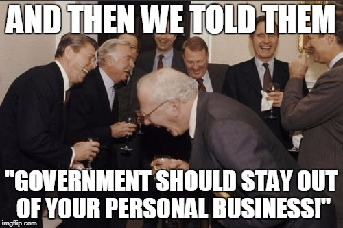 "Laughing Men In Suits Meme | AND THEN WE TOLD THEM ""GOVERNMENT SHOULD STAY OUT OF YOUR PERSONAL BUSINESS!"" 