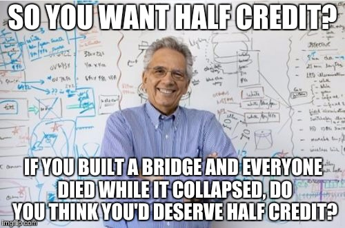 Engineering Professor | SO YOU WANT HALF CREDIT? IF YOU BUILT A BRIDGE AND EVERYONE DIED WHILE IT COLLAPSED, DO YOU THINK YOU'D DESERVE HALF CREDIT? | image tagged in memes,engineering professor | made w/ Imgflip meme maker