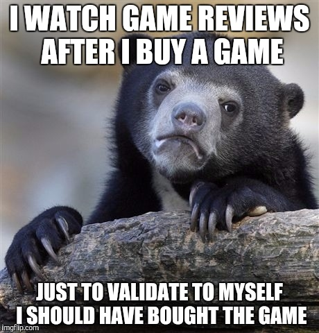 Sometimes I even do this 5 months later | I WATCH GAME REVIEWS AFTER I BUY A GAME JUST TO VALIDATE TO MYSELF I SHOULD HAVE BOUGHT THE GAME | image tagged in memes,confession bear | made w/ Imgflip meme maker