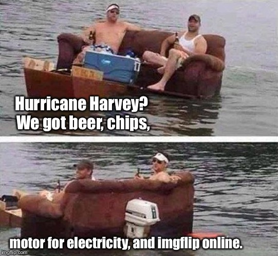 And the memes go on! | Hurricane Harvey?  We got beer, chips, motor for electricity, and imgflip online. | image tagged in redneck boat,memes,hurricane harvey,power,food,beer | made w/ Imgflip meme maker