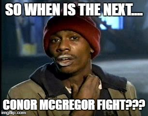Y'all Got Any More Of That Meme | SO WHEN IS THE NEXT.... CONOR MCGREGOR FIGHT??? | image tagged in memes,yall got any more of | made w/ Imgflip meme maker
