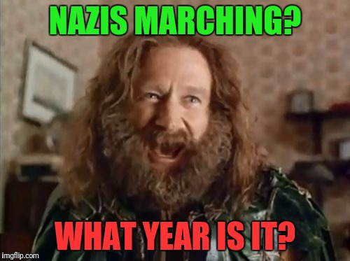 WTF | NAZIS MARCHING? WHAT YEAR IS IT? | image tagged in memes,what year is it | made w/ Imgflip meme maker