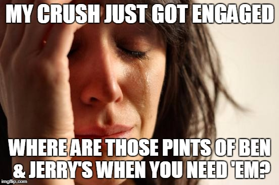 First World Problems Meme | MY CRUSH JUST GOT ENGAGED WHERE ARE THOSE PINTS OF BEN & JERRY'S WHEN YOU NEED 'EM? | image tagged in memes,first world problems | made w/ Imgflip meme maker
