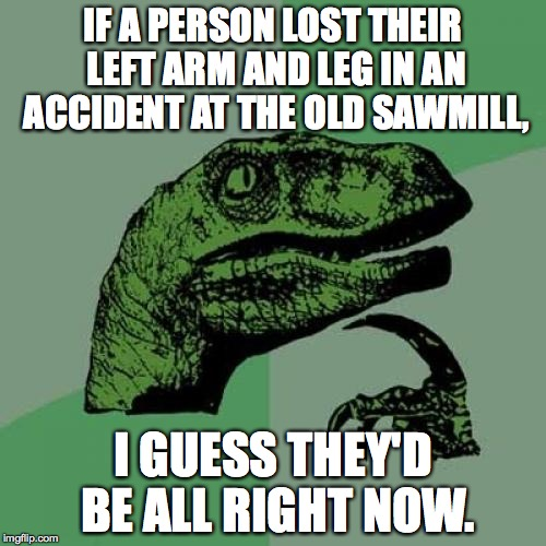 Split decision? | IF A PERSON LOST THEIR LEFT ARM AND LEG IN AN ACCIDENT AT THE OLD SAWMILL, I GUESS THEY'D BE ALL RIGHT NOW. | image tagged in memes,philosoraptor | made w/ Imgflip meme maker