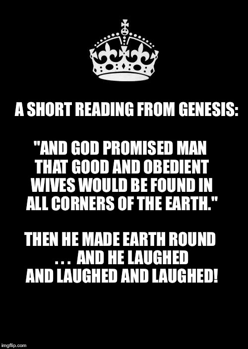 "Keep Calm And Carry On Black Meme | A SHORT READING FROM GENESIS: THEN HE MADE EARTH ROUND . . .  AND HE LAUGHED AND LAUGHED AND LAUGHED! ""AND GOD PROMISED MAN THAT GOOD AND OB 