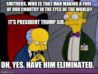 SMITHERS, WHO IS THAT MAN MAKING A FOOL OF OUR COUNTRY IN THE EYES OF THE WORLD? IT'S PRESIDENT TRUMP SIR. OH, YES. HAVE HIM ELIMINATED. | image tagged in mr burns smithers,memes,simpsons,political meme | made w/ Imgflip meme maker