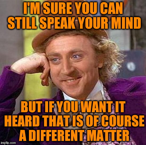 Creepy Condescending Wonka Meme | I'M SURE YOU CAN STILL SPEAK YOUR MIND BUT IF YOU WANT IT HEARD THAT IS OF COURSE A DIFFERENT MATTER | image tagged in memes,creepy condescending wonka | made w/ Imgflip meme maker