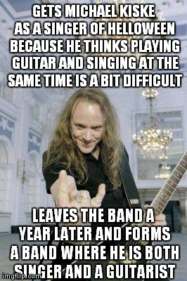 But if Kai never made this logic fail,we wouldn't have one extremely kickass band called Gamma Ray! | GETS MICHAEL KISKE AS A SINGER OF HELLOWEEN BECAUSE HE THINKS PLAYING GUITAR AND SINGING AT THE SAME TIME IS A BIT DIFFICULT LEAVES THE BAND | image tagged in heavy metal,metal,power metal,logic,memes,funny | made w/ Imgflip meme maker