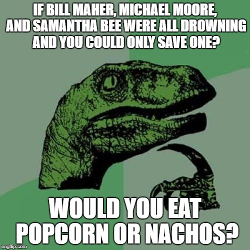 Philosoraptor Meme | IF BILL MAHER, MICHAEL MOORE, AND SAMANTHA BEE WERE ALL DROWNING AND YOU COULD ONLY SAVE ONE? WOULD YOU EAT POPCORN OR NACHOS? | image tagged in memes,philosoraptor | made w/ Imgflip meme maker