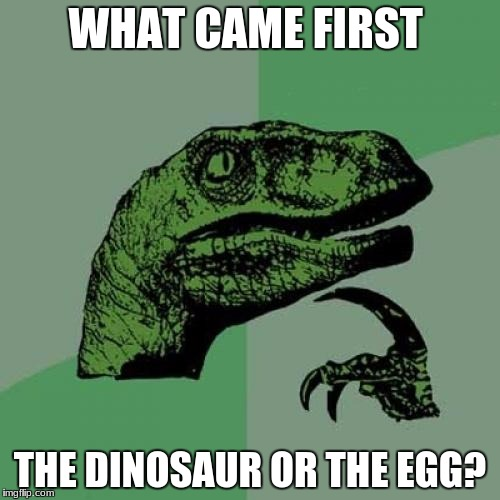 Philosoraptor Meme | WHAT CAME FIRST THE DINOSAUR OR THE EGG? | image tagged in memes,philosoraptor | made w/ Imgflip meme maker