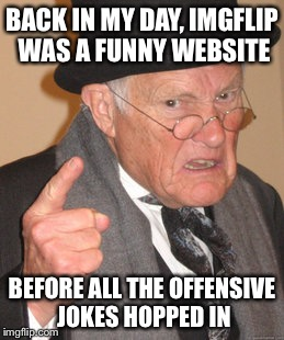 Ahh...the good ol' days | BACK IN MY DAY, IMGFLIP WAS A FUNNY WEBSITE BEFORE ALL THE OFFENSIVE JOKES HOPPED IN | image tagged in memes,back in my day | made w/ Imgflip meme maker