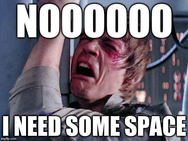 NOOOOOO I NEED SOME SPACE | made w/ Imgflip meme maker