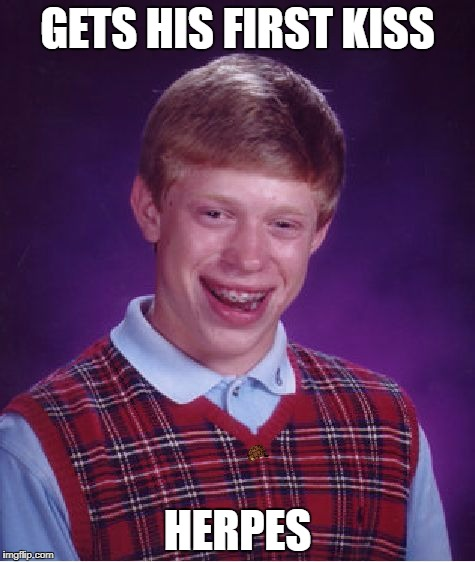 Bad Luck Brian Meme | GETS HIS FIRST KISS HERPES | image tagged in memes,bad luck brian,scumbag | made w/ Imgflip meme maker
