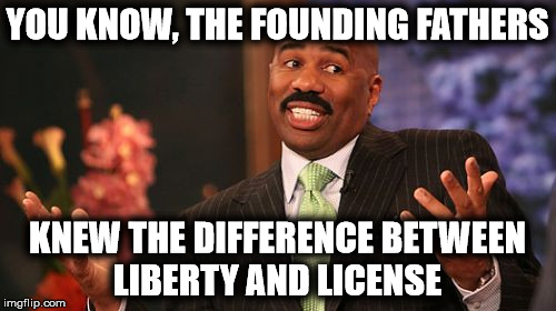 Steve Harvey Meme | YOU KNOW, THE FOUNDING FATHERS KNEW THE DIFFERENCE BETWEEN LIBERTY AND LICENSE | image tagged in memes,steve harvey | made w/ Imgflip meme maker