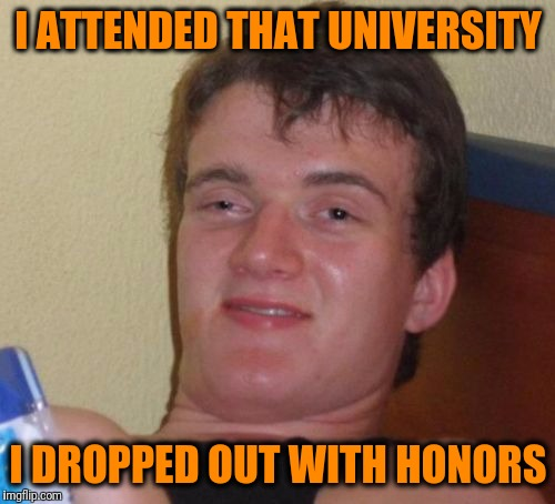 10 Guy Meme | I ATTENDED THAT UNIVERSITY I DROPPED OUT WITH HONORS | image tagged in memes,10 guy | made w/ Imgflip meme maker