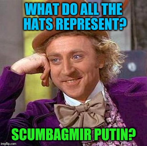 Creepy Condescending Wonka Meme | WHAT DO ALL THE HATS REPRESENT? SCUMBAGMIR PUTIN? | image tagged in memes,creepy condescending wonka | made w/ Imgflip meme maker