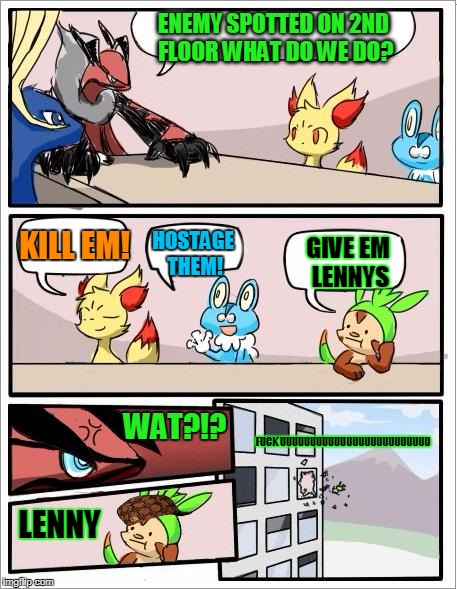 Pokemon board meeting | ENEMY SPOTTED ON 2ND FLOOR WHAT DO WE DO? KILL EM! HOSTAGE THEM! GIVE EM LENNYS WAT?!? LENNY F**K UUUUUUUUUUUUUUUUUUUUUUUUU | image tagged in pokemon board meeting,scumbag | made w/ Imgflip meme maker